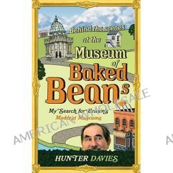 Behind the Scenes at the Museum of Baked Beans, My Search for Britain's Maddest Museums by Hunter Davies, 9780753522134.