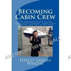 Becoming Cabin Crew, The Ultimate Guide to the Application Process, Cabin Crew Training and Life in the Skies by Miss Hayley Gemma Wright, 9781500588946.