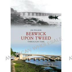 Berwick Upon Tweed Through Time by Jim Walker, 9781848685604.