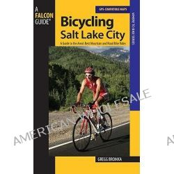 Bicycling Salt Lake City, A Guide to the Area's Best Mountain and Road Bike Rides by Gregg Bromka, 9780762740963.