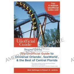 Beyond Disney, the Unofficial Guide to Universal Orlando, Seaworld & the Best of Central Florida by Bob Sehlinger, 9781628090109.