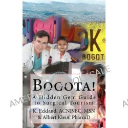Bogota!, A Hidden Gem Guide to Surgical Tourism in Bogota, Colombia by K Eckland Acnp, 9781456497514.