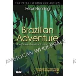 Brazilian Adventure, A Quest into the Heart of the Amazon by Peter Fleming, 9781848857919.