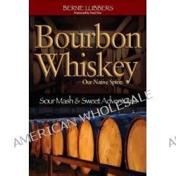 Bourbon Whiskey, Our Native Spirit - Sour Mash & Sweet Adventures by Bernie Lubbers, 9781935628033.