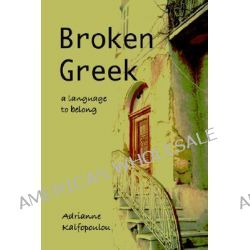 Broken Greek -- A Language to Belong, A Language to Belong by Adrianne Kalfopoulou, 9781891386565.