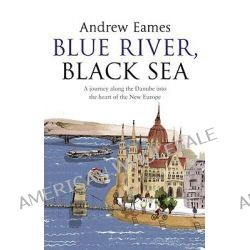 Blue River, Black Sea, A Journey along the Danube into the Heart of the New Europe by Andrew Eames, 9780552775076.