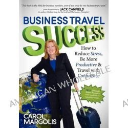 Business Travel Success, How to Reduce Stress, Be More Productive and Travel with Confidence by Carol Margolis, 9781614481294.