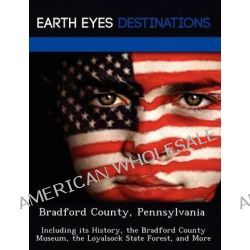 Bradford County, Pennsylvania, Including Its History, the Bradford County Museum, the Loyalsock State Forest, and More by Sam Night, 9781249228219.