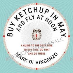 Buy Ketchup in May and Fly at Noon, A Guide to the Best Time to Buy This, Do That and Go There by Mark Di Vincenzo, 9780061730887.