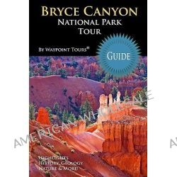 Bryce Canyon National Park Tour Guide, Your Personal Tour Guide for Bryce Canyon Travel Adventure! by Waypoint Tours, 9781449554996.