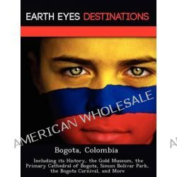 Bogota, Colombia, Including Its History, the Gold Museum, the Primary Cathedral of Bogota, Simon Bolivar Park, the Bogota Carnival, and More by Sandra Wilkins, 9781249223115.