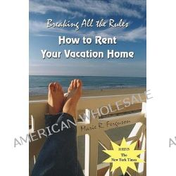 Breaking All the Rules, How to Rent Your Vacation Home: A New, Innovative Rent by Owner Tool for Preparing, Managing, Screening, Pricing, Ad by Marie R Ferguson, 9781419628115.