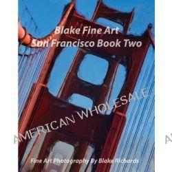 Blake Fine Art San Francisco Book Two, Blake Fine Art San Francisco Book Two Is Fine Art by Photographer Blake Richards. It Has Over 165 Fine Art PH by Blake Richards, 9781495297038.