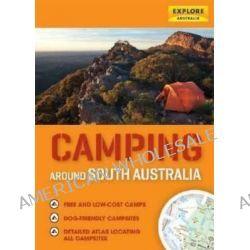 Camping Around South Australia, Explore Australia by Explore Australia, 9781741173819.