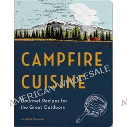 Campfire Cuisine, Gourmet Recipes for the Great Outdoors by Robin Donovan, 9781594746284.