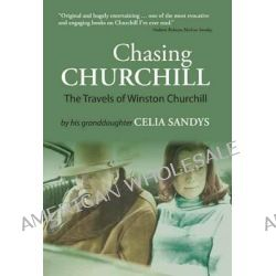 Chasing Churchill, The Travels of Winston Churchill by Celia Sandys, 9781910065082.