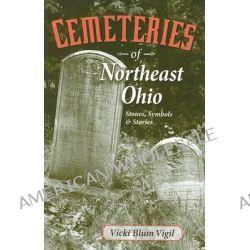 Cemeteries of Northeast Ohio, Stones, Symbols & Stories by Vicki Blum Vigil, 9781598510256.