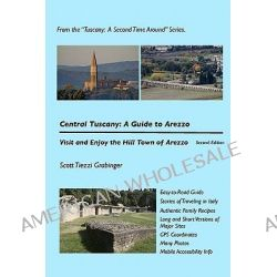 Central Tuscany, A Guide to Arezzo: Tuscany: A Second Time Around Series by Scott Tiezzi Grabinger, 9781456568436.