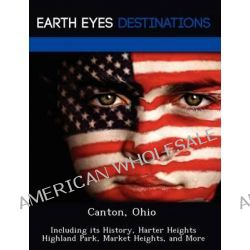 Canton, Ohio, Including Its History, Harter Heights Highland Park, Market Heights, and More by Sandra Morena, 9781249220022.