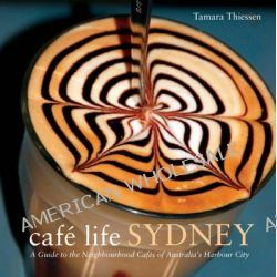 Cafe Life Sydney, A Guide to the Neighbourhood Cafes of Australia's Harbour City by Tamara Thiessen, 9781907973017.