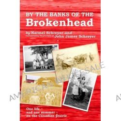 By the Banks of the Brokenhead, One Life, and One Summer, on the Canadian Prairie by Karmel Schreyer, 9789889836238.