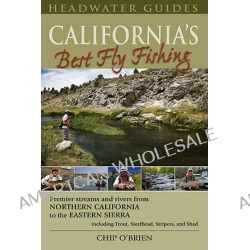 California's Best Fly Fishing, Premier Streams and Rivers from Northern California to the Eastern Sierra - Including Trout, Steelhead, Stripers and Shad by Chip O'Brien, 9781934753033.
