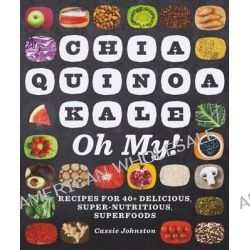 Chia, Quinoa, Kale, Oh My! - Recipes for 40+ Delicious, Super-Nutritious, Superfoods, Recipes for 40+ Delicious, Super-Nutritious, Superfoods by Cassie Johnston, 9781581572742.