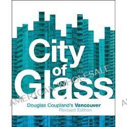 City of Glass, Douglas Coupland's Vancouver by Douglas Coupland, 9781553653592.