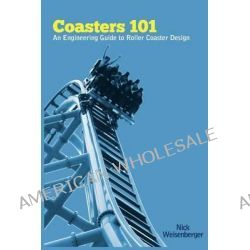 Coasters 101, An Engineer's Guide to Roller Coaster Design by Nick Weisenberger, 9781468013559.