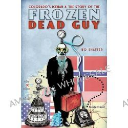 Colorado's Iceman & the Story of the Frozen Dead Guy by Bo Shaffer, 9781609492489.