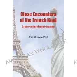 Close Encounters of the French Kind, Cross-Cultural Mini-Dramas by Arley W Levno, 9781491053058.