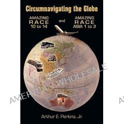 Circumnavigating the Globe, Amazing Race 10 to 14 and Amazing Race Asia 1 to 3 by Arthur E. Perkins, 9781449011192.