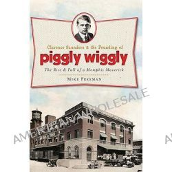 Clarence Saunders and the Founding of Piggly Wiggly, The Rise & Fall of a Memphis Maverick by Mike Freeman, 9781609492854.