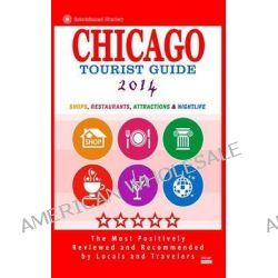 Chicago Tourist Guide 2014, Shops, Restaurants, Attractions & Nightlife in Chicago, Illinois (City Tourist Guide 2014) by Maurice N Hammett, 9781500629816.