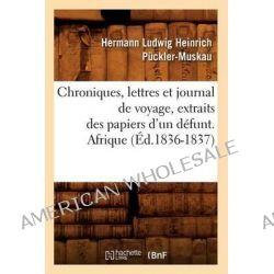 Chroniques, Lettres Et Journal de Voyage, Extraits Des Papiers D'Un Defunt. Afrique (Ed.1836-1837) by Pcckler Muskau H L H, 9782012530744.