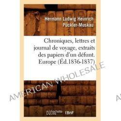 Chroniques, Lettres Et Journal de Voyage, Extraits Des Papiers D'Un Defunt. Europe (Ed.1836-1837) by Pcckler Muskau H L H, 9782012641822.