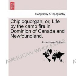 Chiploquorgan; Or, Life by the Camp Fire in Dominion of Canada and Newfoundland. by Richard Lewes Dashwood, 9781241421298.