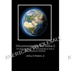 Circumnavigating the Globe 2, Amazing Race 15-19, Amazing Race Asia 4, Amazing Race Australia: Amazing Race 15 - 19, Amazing Race Asia 4, Amazing Ra by Arthur E Perkins Jr, 9781475124323.