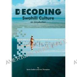 Decoding Swahili Culture, An Introduction by Sarah Sadian, 9780990413509.