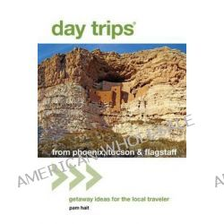 Day Trips from Phoenix, Tucson & Flagstaff, Getaway Ideas for the Local Traveler by Pam Hait, 9781493001590.