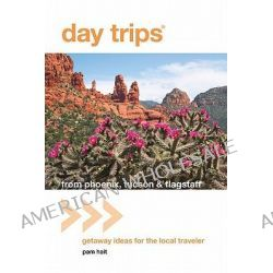 Day Trips from Phoenix, Tucson & Flagstaff, Getaway Ideas for the Local Traveler by Pam Hait, 9780762764617.