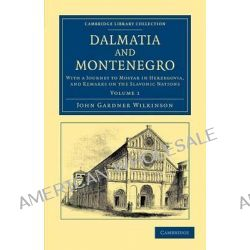 Dalmatia and Montenegro, with a Journey to Mostar in Herzegovia, and Remarks on the Slavonic Nations by John Gardner Wilkinson, 9781108054720.