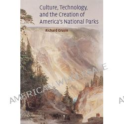 Culture, Technology, and the Creation of America's National Parks by Richard A. Grusin, 9780521081689.