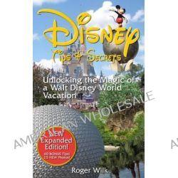 Disney Tips & Secrets, Unlocking the Magic of a Walt Disney World Vacation by Roger Wilk, 9781495972935.