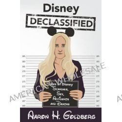 Disney Declassified, Tales of Real Life Disney Scandals, Sex, Accidents and Deaths by Aaron H Goldberg, 9780692256176.
