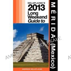 Delaplaine's 2013 Long Weekend Guide to Merida (Mexico) by Andrew Delaplaine, 9781481817783.