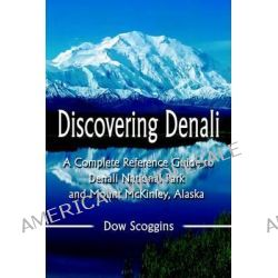 Discovering Denali, A Complete Reference Guide to Denali National Park and Mount McKinley, Alaska by Dow Scoggins, 9780595297375.