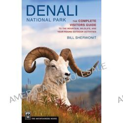 Denali National Park, The Complete Visitors Guide to the Mountain Wildlife and Year-round Outdoor Activities by Bill Sherwonit, 9781594857133.