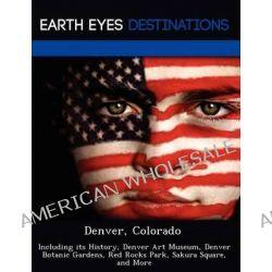 Denver, Colorado, Including Its History, Denver Art Museum, Denver Botanic Gardens, Red Rocks Park, Sakura Square, and More by Johnathan Black, 9781249216865.