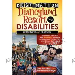 Destination Disneyland Resort with Disabilities, A Guidebook and Planner for Families and Folks with Disabilities Traveling to Disneyland Resort Park by Sue Buchholz, 9781600379345.